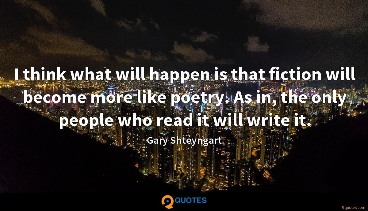 I think what will happen is that fiction will become more like poetry. As in, the only people who read it will write it.