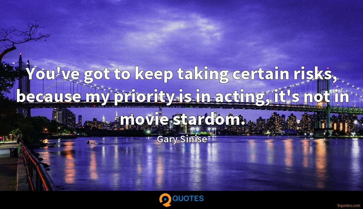 You've got to keep taking certain risks, because my priority is in acting, it's not in movie stardom.