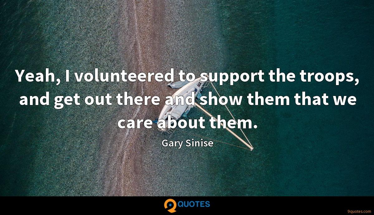 Yeah, I volunteered to support the troops, and get out there and show them that we care about them.