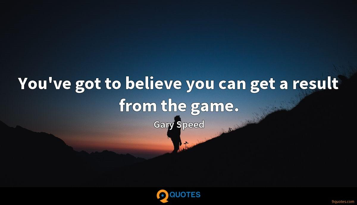 You've got to believe you can get a result from the game.