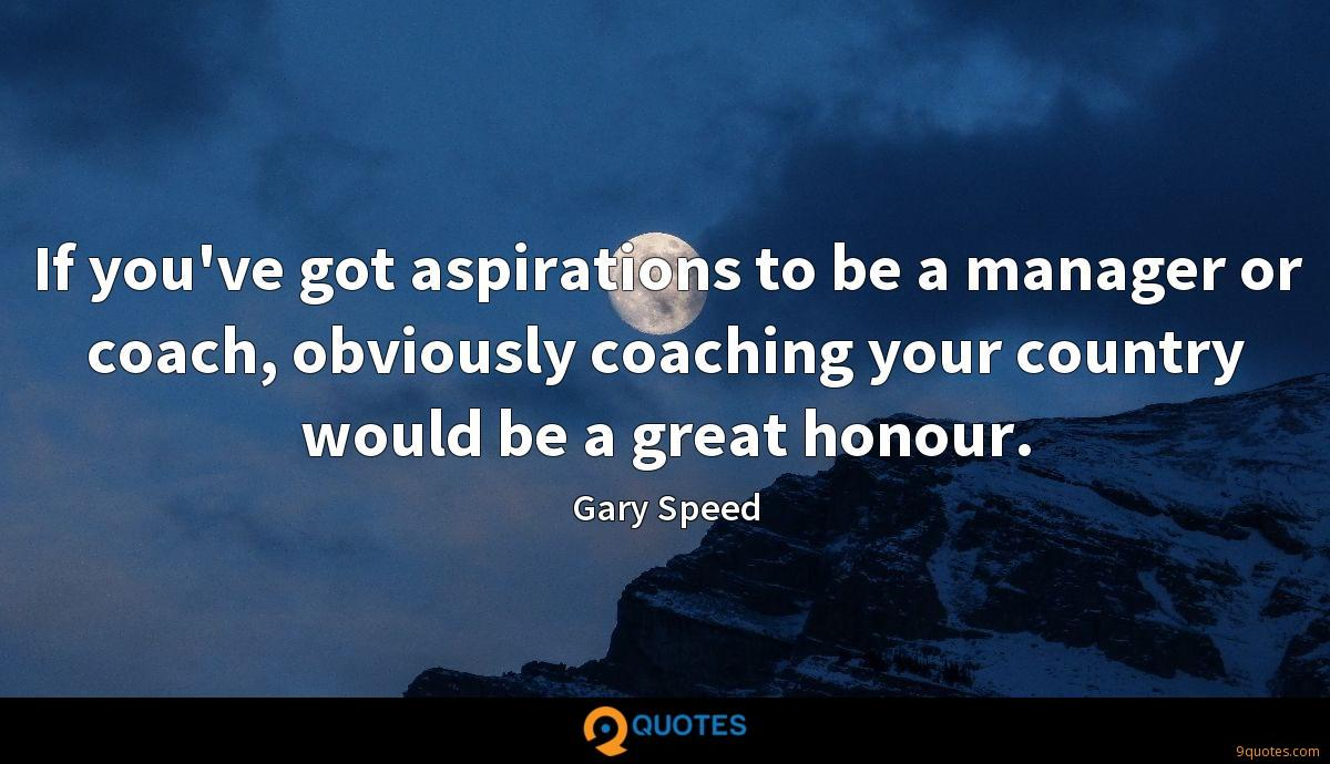 If you've got aspirations to be a manager or coach, obviously coaching your country would be a great honour.