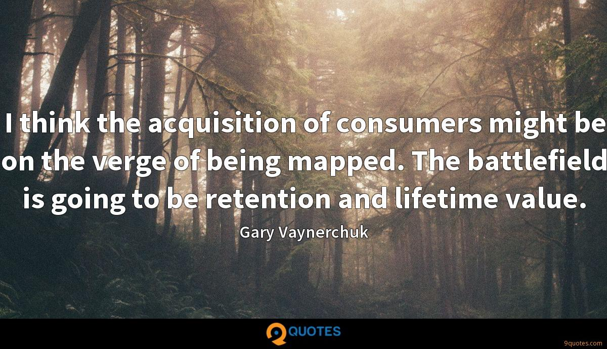 I think the acquisition of consumers might be on the verge of being mapped. The battlefield is going to be retention and lifetime value.
