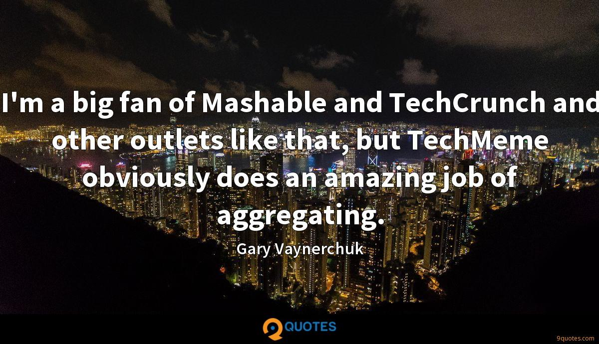 I'm a big fan of Mashable and TechCrunch and other outlets like that, but TechMeme obviously does an amazing job of aggregating.