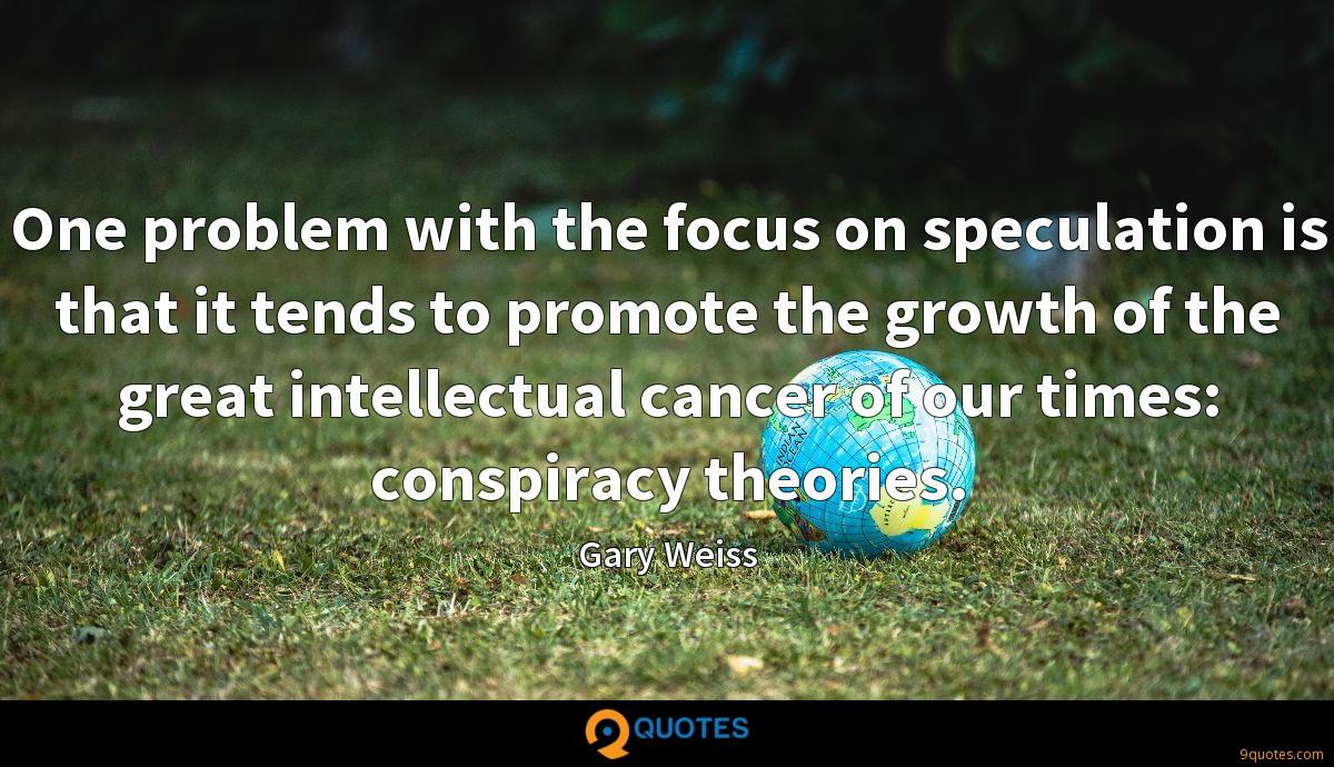 One problem with the focus on speculation is that it tends to promote the growth of the great intellectual cancer of our times: conspiracy theories.