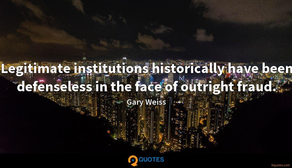 Legitimate institutions historically have been defenseless in the face of outright fraud.
