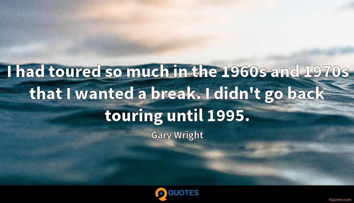 I had toured so much in the 1960s and 1970s that I wanted a break. I didn't go back touring until 1995.