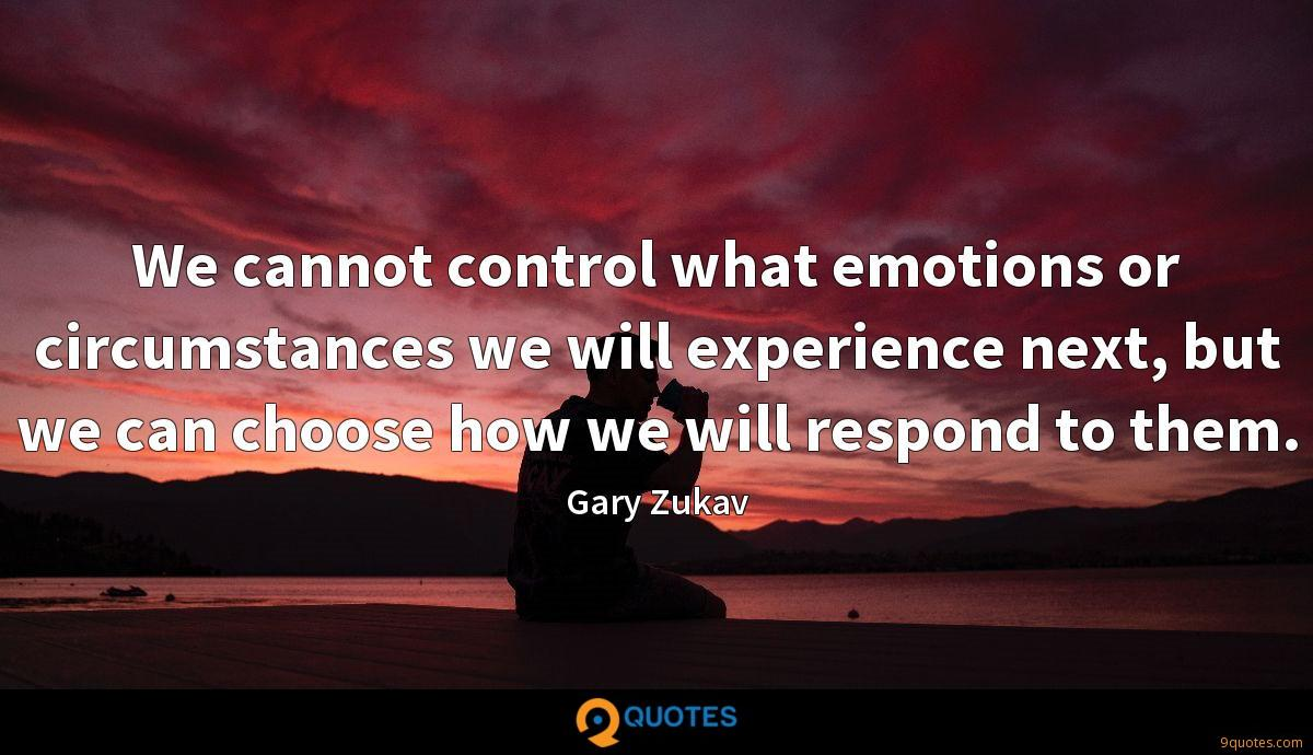 We cannot control what emotions or circumstances we will experience next, but we can choose how we will respond to them.