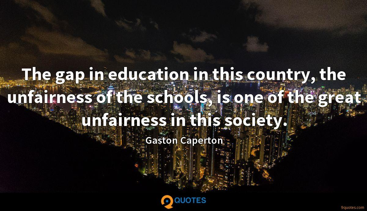 The gap in education in this country, the unfairness of the schools, is one of the great unfairness in this society.