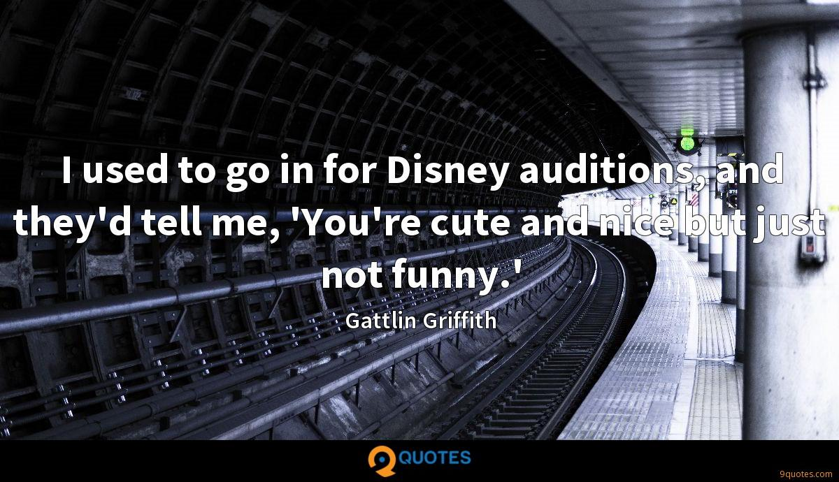 I used to go in for Disney auditions, and they'd tell me, 'You're cute and nice but just not funny.'