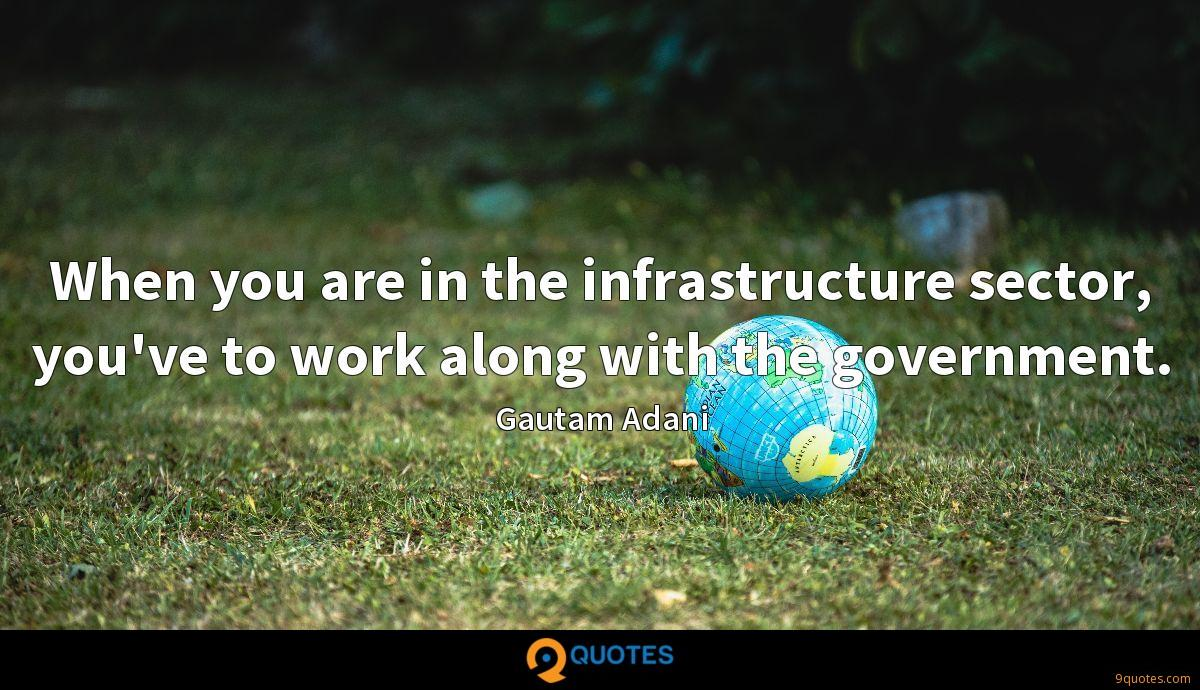 When you are in the infrastructure sector, you've to work along with the government.
