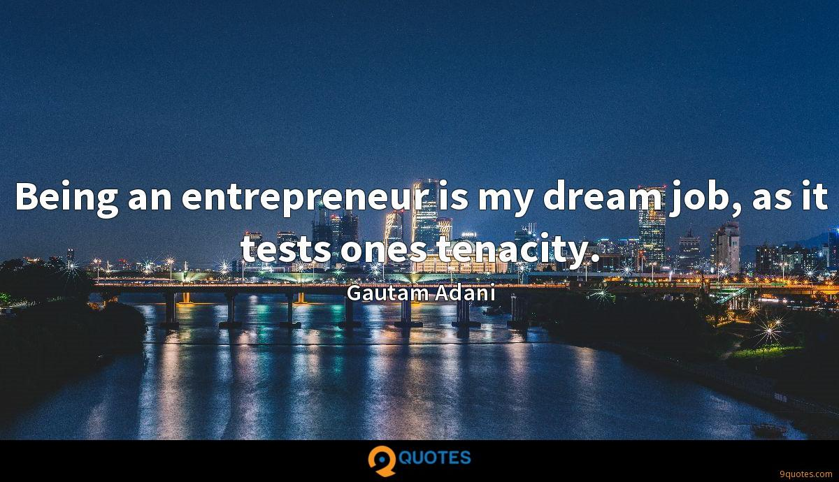 Being an entrepreneur is my dream job, as it tests ones tenacity.