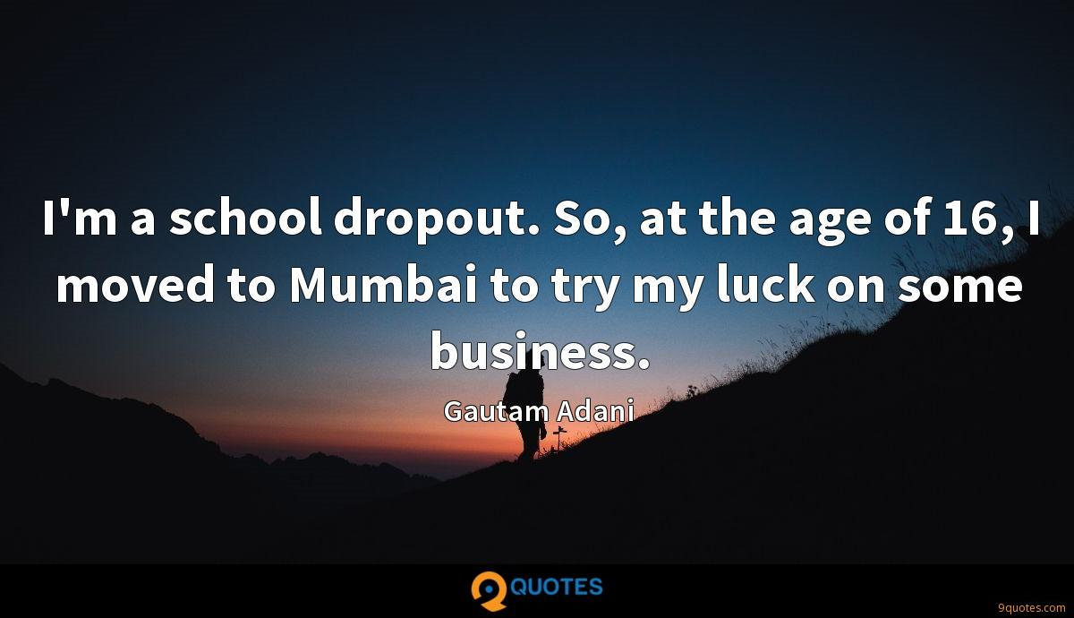 I'm a school dropout. So, at the age of 16, I moved to Mumbai to try my luck on some business.