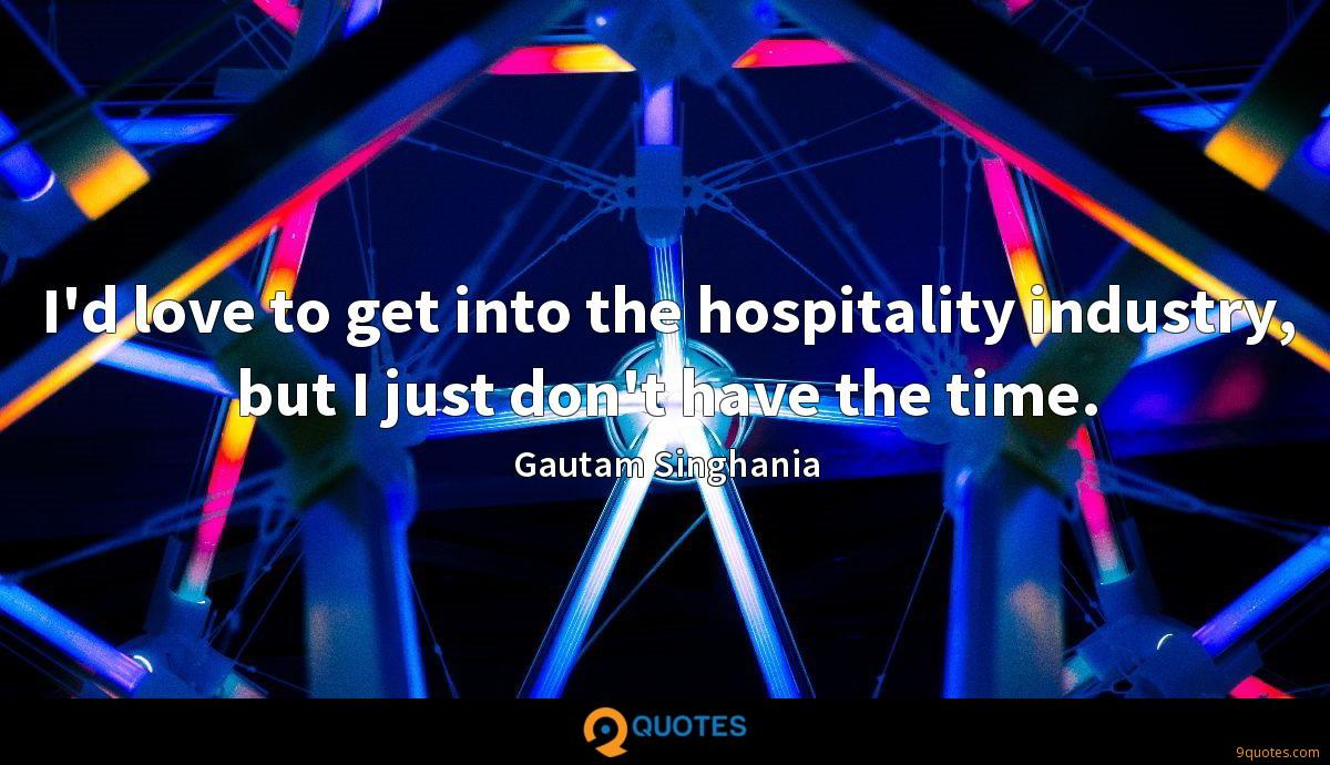 I'd love to get into the hospitality industry, but I just don't have the time.