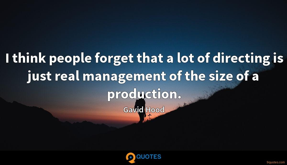 I think people forget that a lot of directing is just real management of the size of a production.