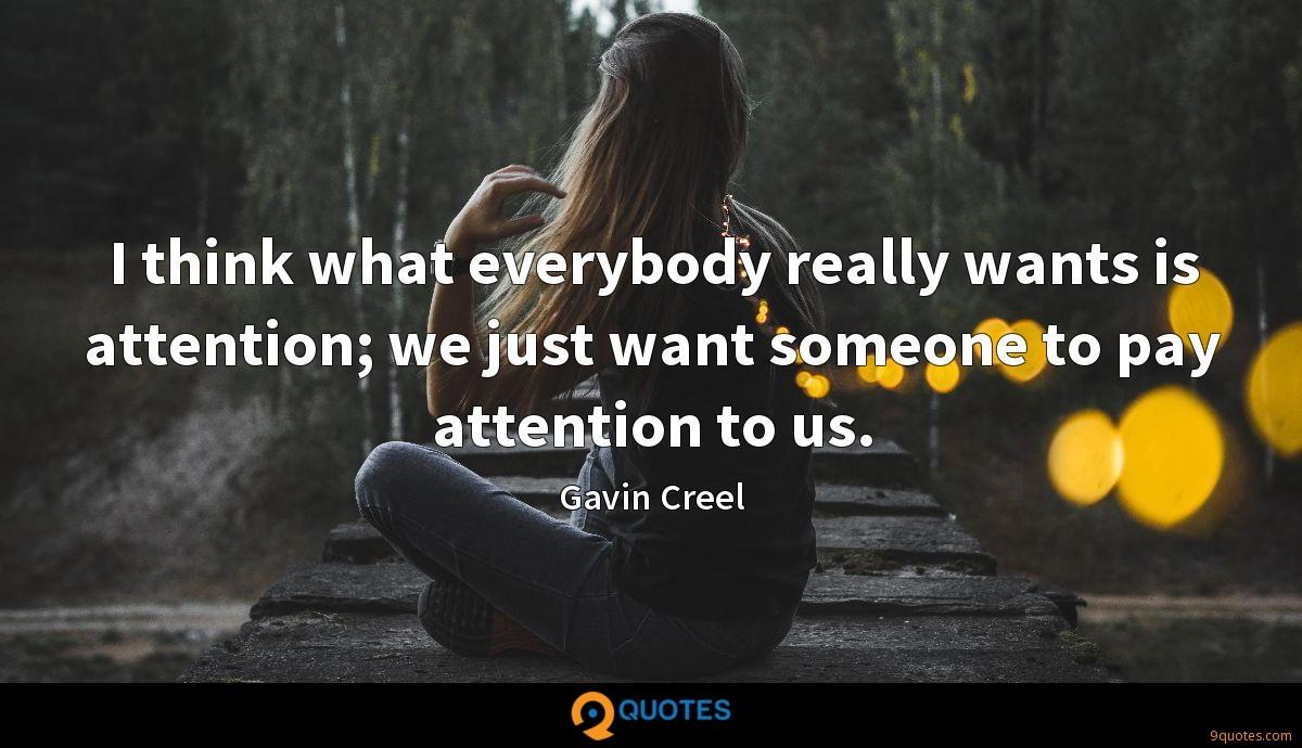 I think what everybody really wants is attention; we just want someone to pay attention to us.