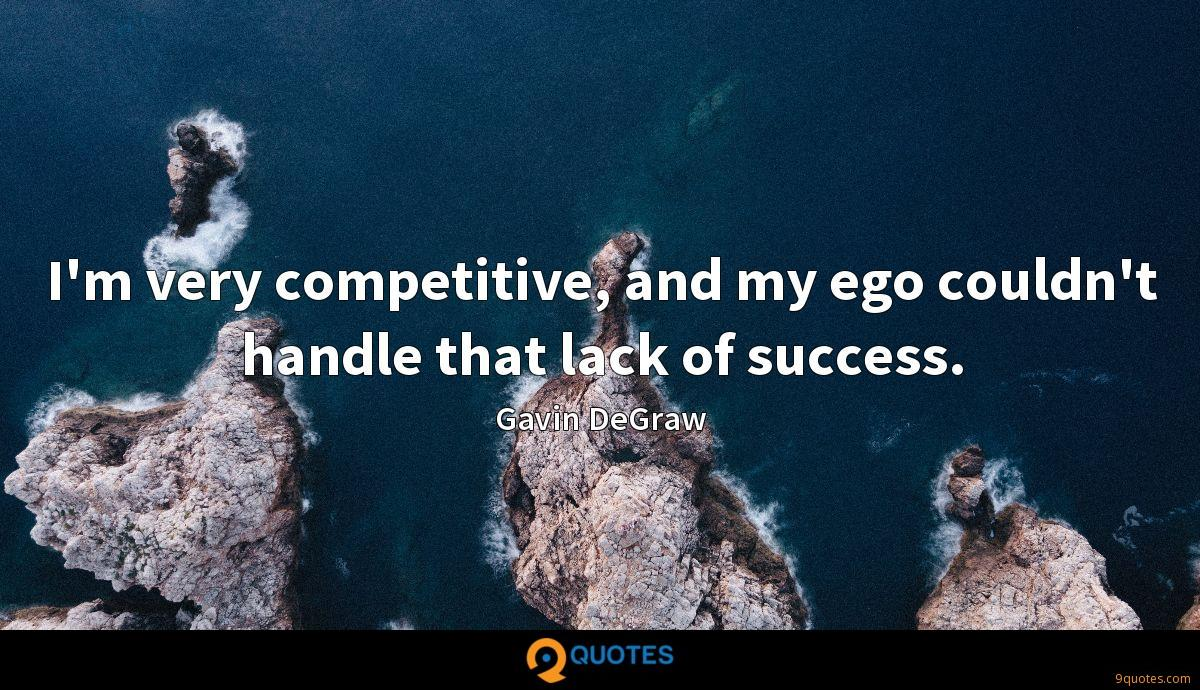I'm very competitive, and my ego couldn't handle that lack of success.