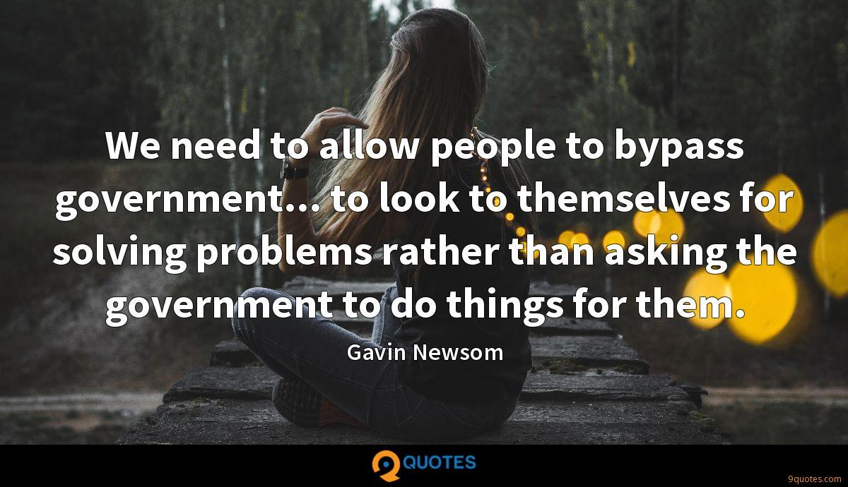 We need to allow people to bypass government... to look to themselves for solving problems rather than asking the government to do things for them.