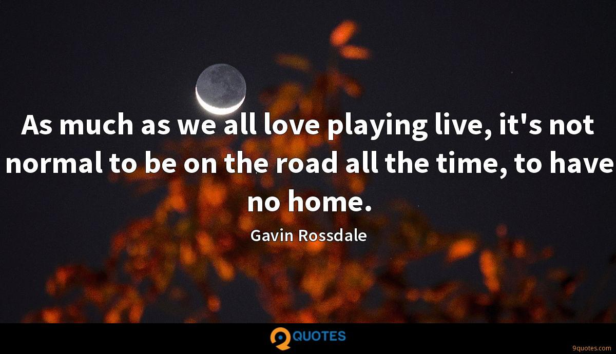 As much as we all love playing live, it's not normal to be on the road all the time, to have no home.