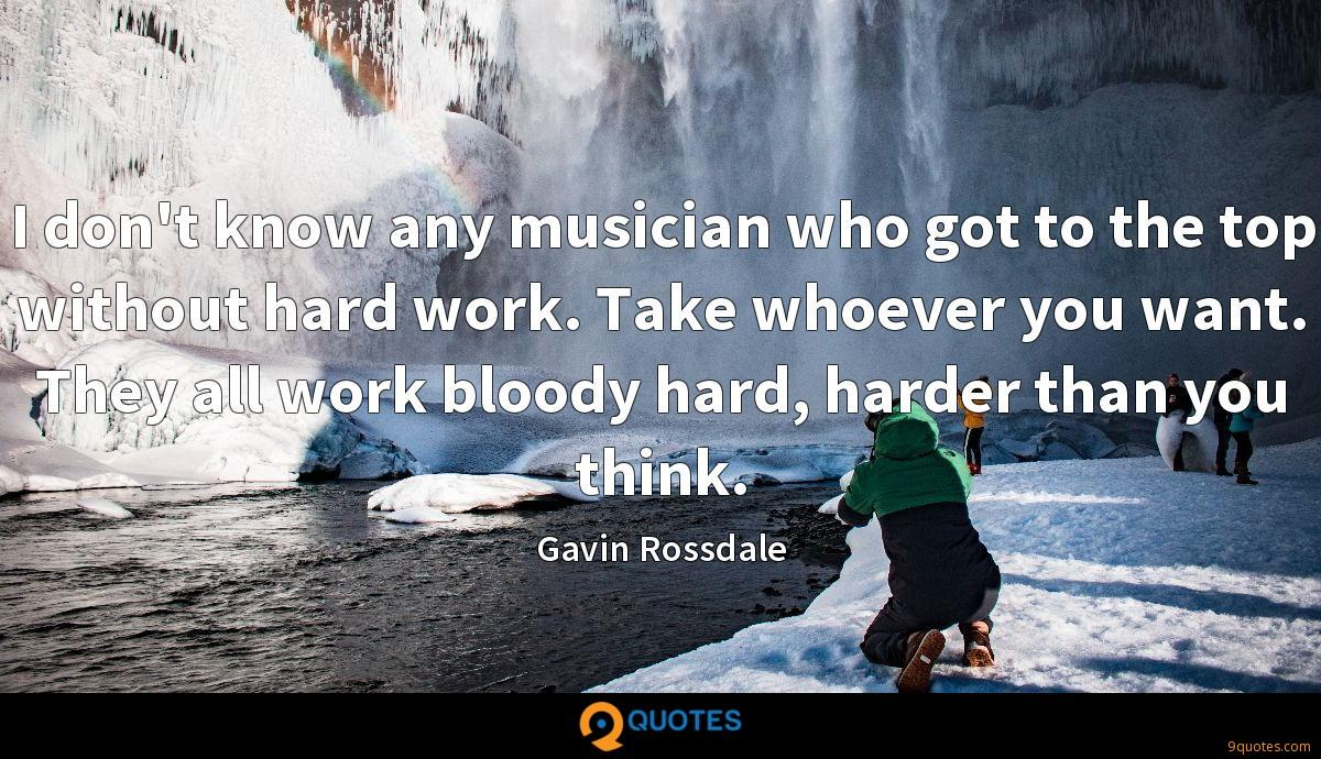 I don't know any musician who got to the top without hard work. Take whoever you want. They all work bloody hard, harder than you think.