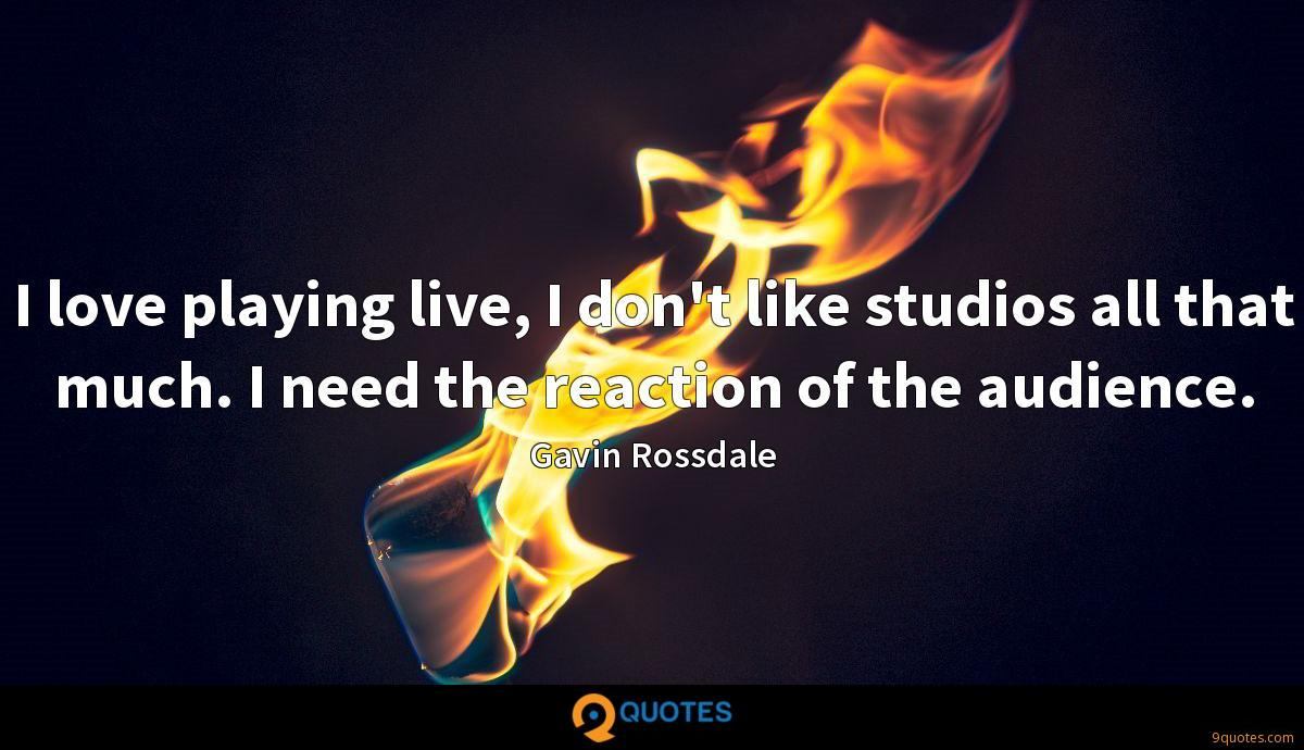 I love playing live, I don't like studios all that much. I need the reaction of the audience.