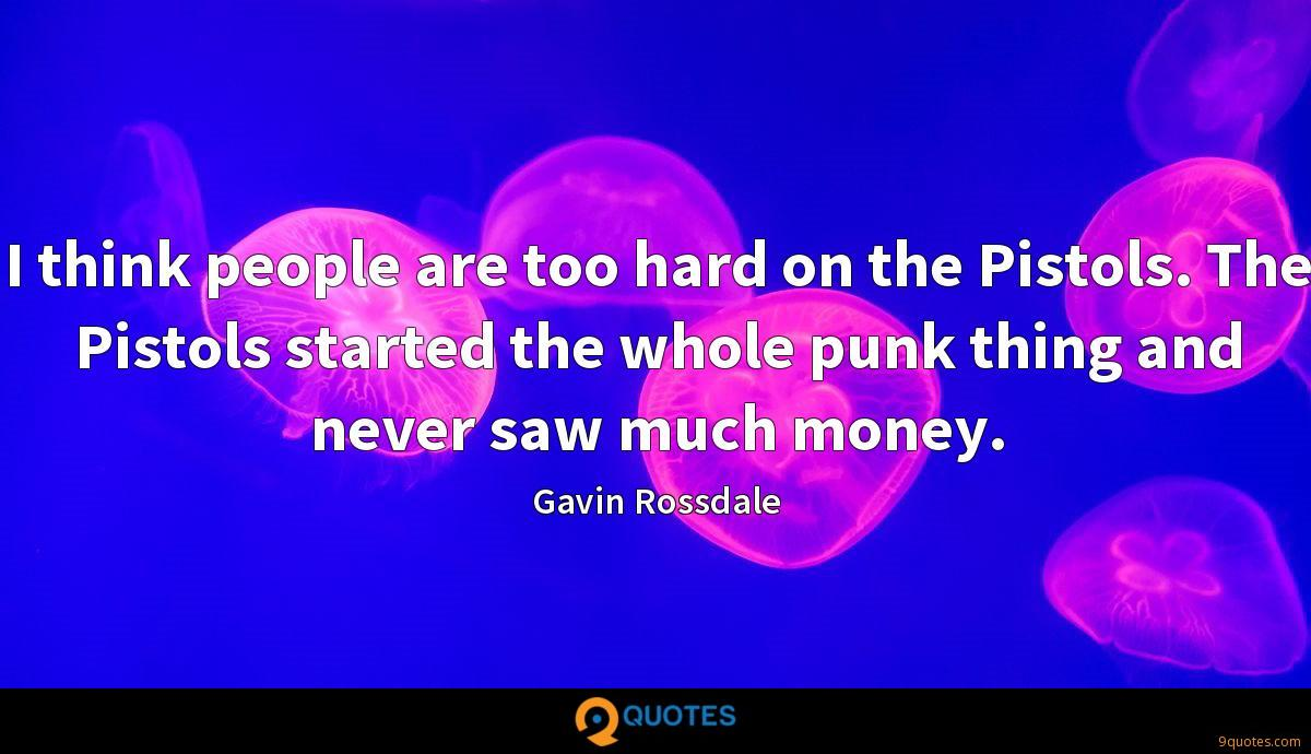 I think people are too hard on the Pistols. The Pistols started the whole punk thing and never saw much money.