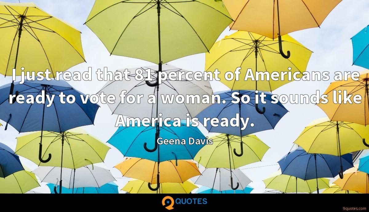 I just read that 81 percent of Americans are ready to vote for a woman. So it sounds like America is ready.