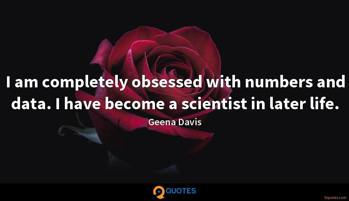 I am completely obsessed with numbers and data. I have become a scientist in later life.