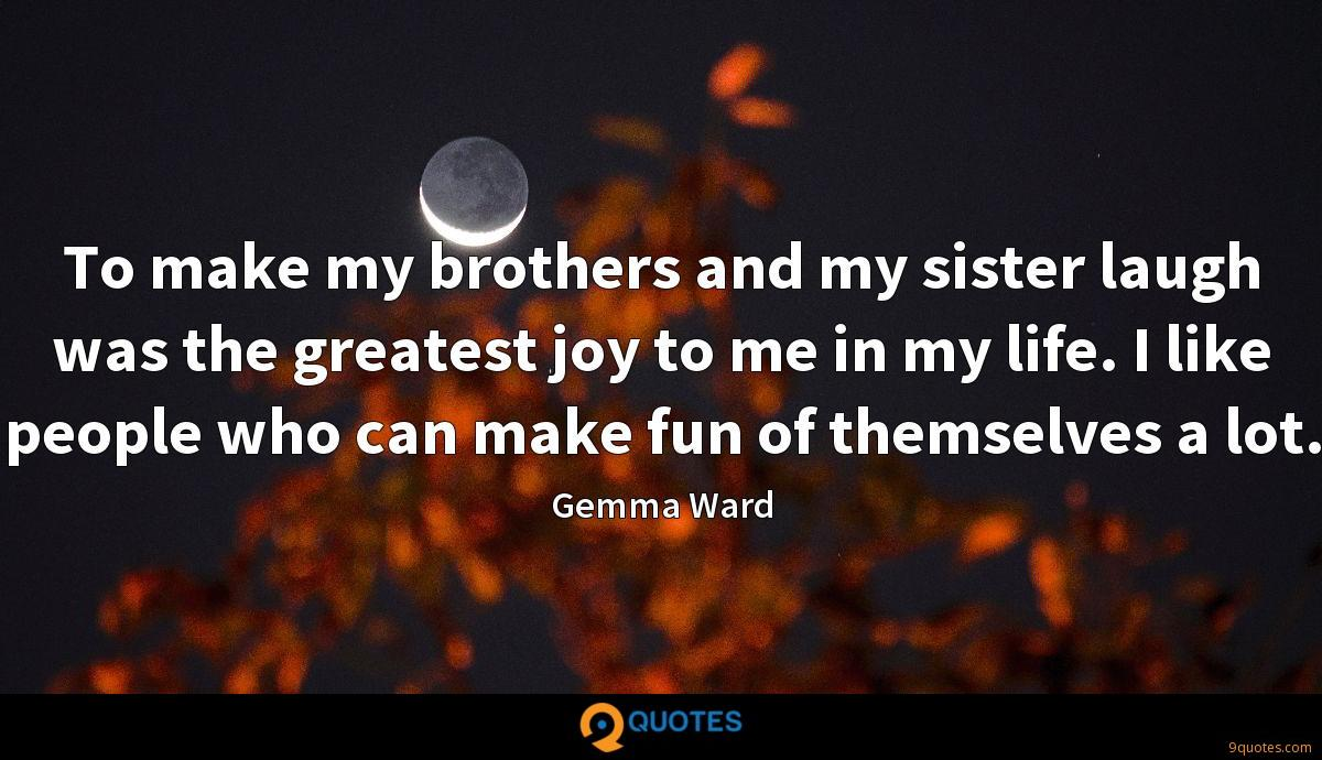 To make my brothers and my sister laugh was the greatest joy to me in my life. I like people who can make fun of themselves a lot.