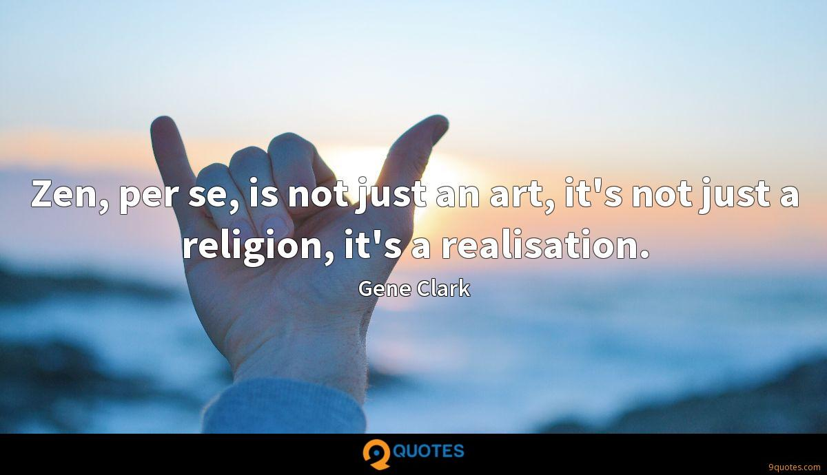 Zen, per se, is not just an art, it's not just a religion, it's a realisation.
