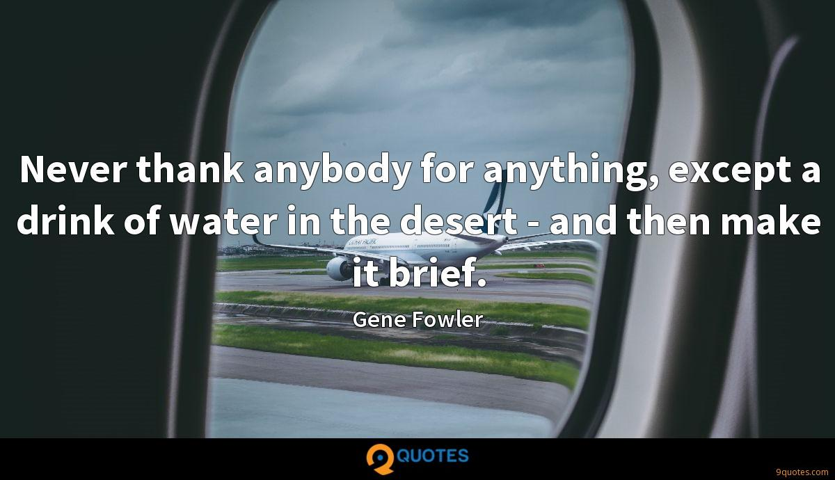 Never thank anybody for anything, except a drink of water in the desert - and then make it brief.
