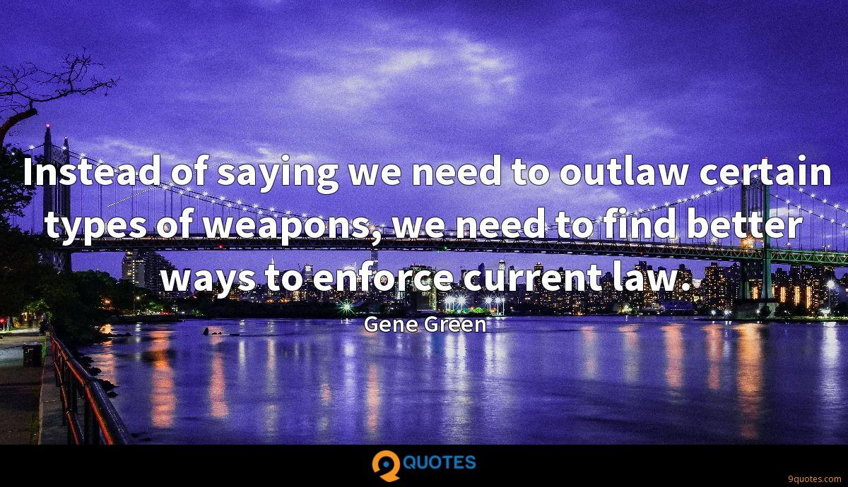 Instead of saying we need to outlaw certain types of weapons, we need to find better ways to enforce current law.