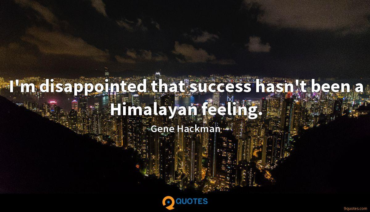 I'm disappointed that success hasn't been a Himalayan feeling.