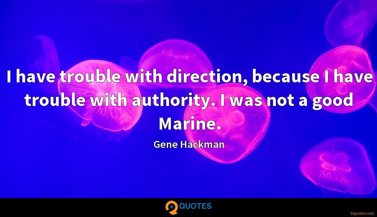 I have trouble with direction, because I have trouble with authority. I was not a good Marine.