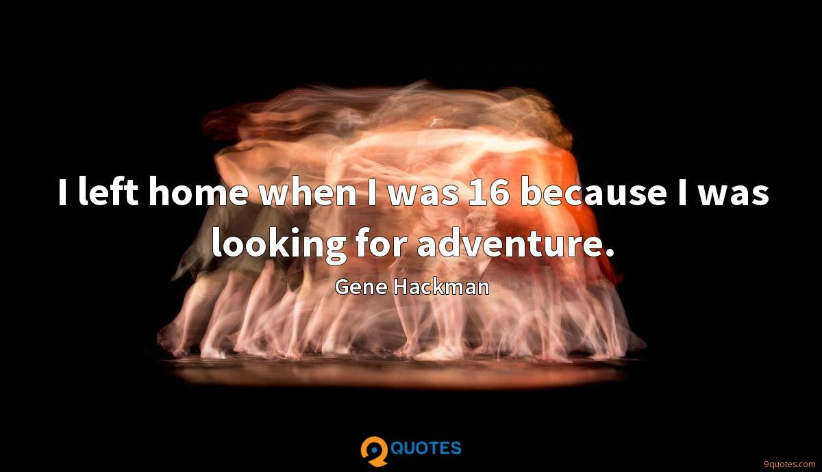 I left home when I was 16 because I was looking for adventure.
