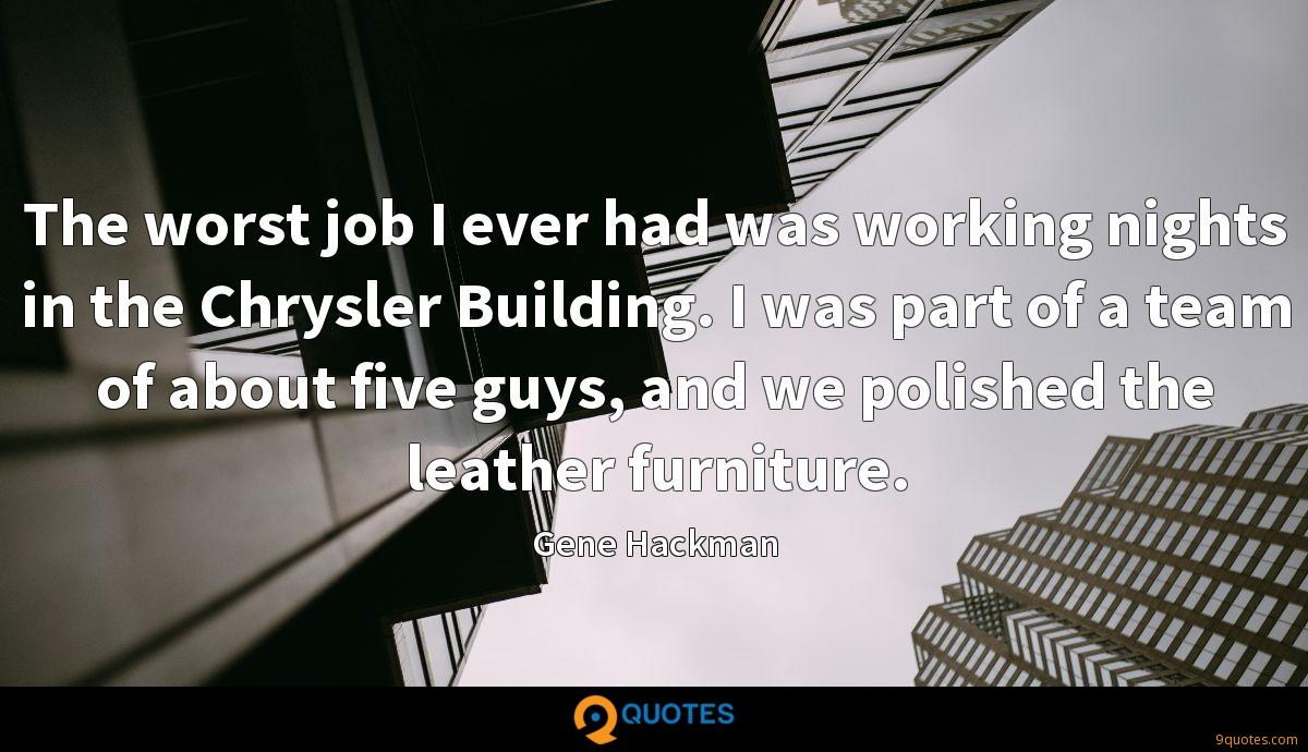 The worst job I ever had was working nights in the Chrysler Building. I was part of a team of about five guys, and we polished the leather furniture.