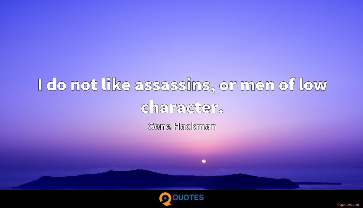 I do not like assassins, or men of low character.
