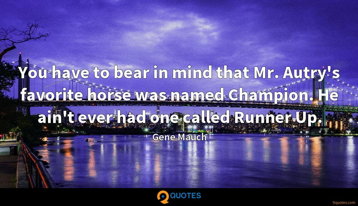 You have to bear in mind that Mr. Autry's favorite horse was named Champion. He ain't ever had one called Runner Up.