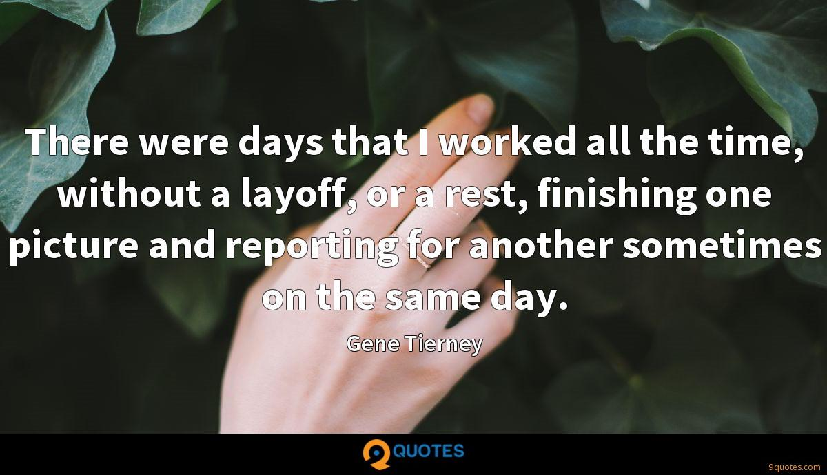 There were days that I worked all the time, without a layoff, or a rest, finishing one picture and reporting for another sometimes on the same day.
