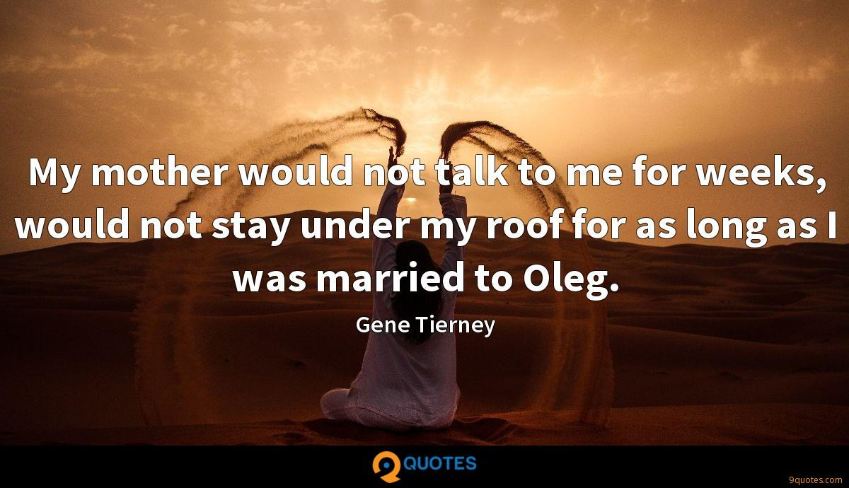 My mother would not talk to me for weeks, would not stay under my roof for as long as I was married to Oleg.