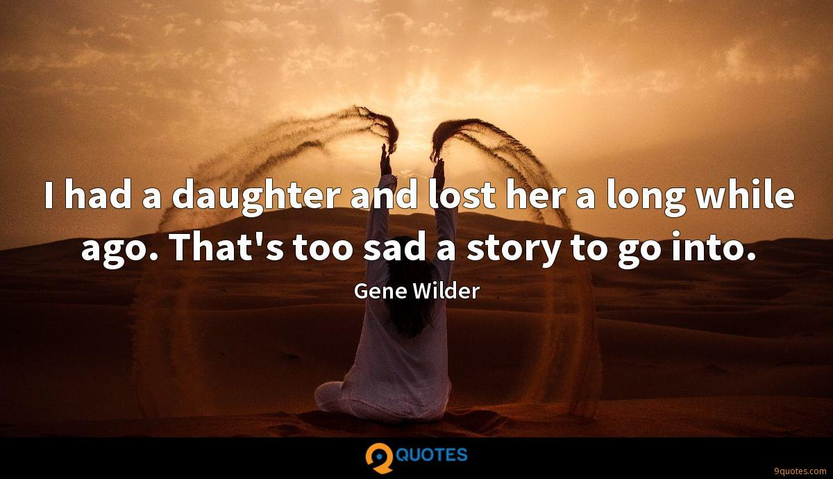 I had a daughter and lost her a long while ago. That's too sad a story to go into.