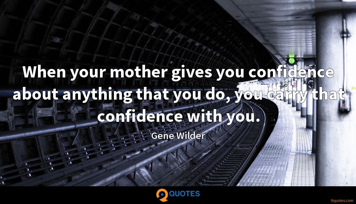 When your mother gives you confidence about anything that you do, you carry that confidence with you.