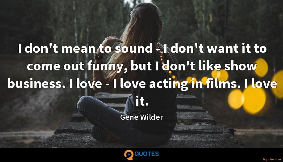I don't mean to sound - I don't want it to come out funny, but I don't like show business. I love - I love acting in films. I love it.