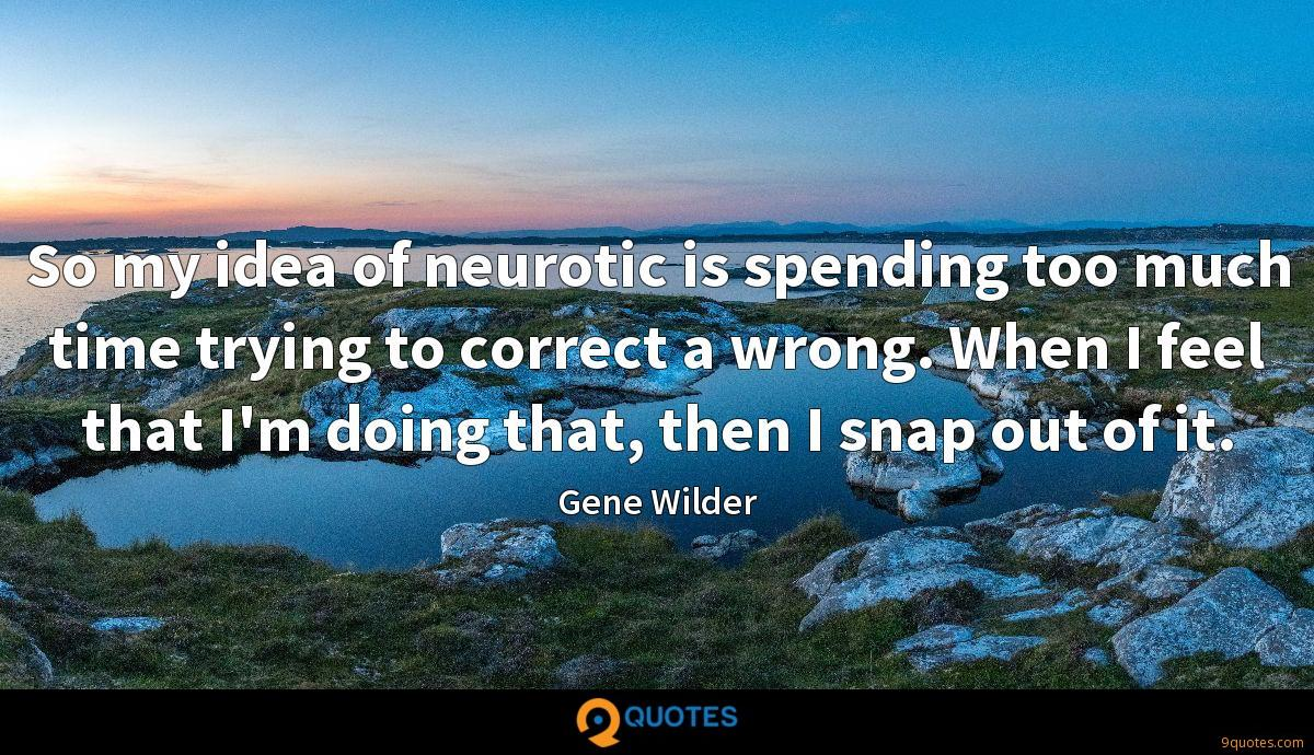 So my idea of neurotic is spending too much time trying to correct a wrong. When I feel that I'm doing that, then I snap out of it.