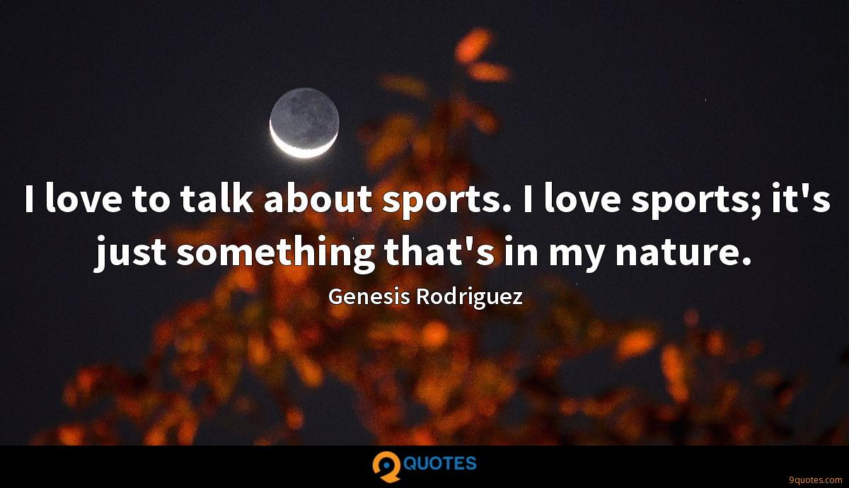 I love to talk about sports. I love sports; it's just something that's in my nature.