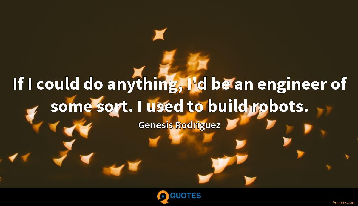 If I could do anything, I'd be an engineer of some sort. I used to build robots.