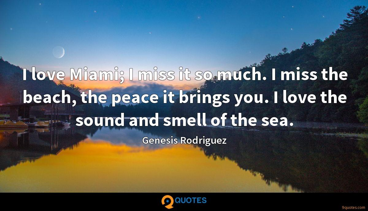I love Miami; I miss it so much. I miss the beach, the peace it brings you. I love the sound and smell of the sea.