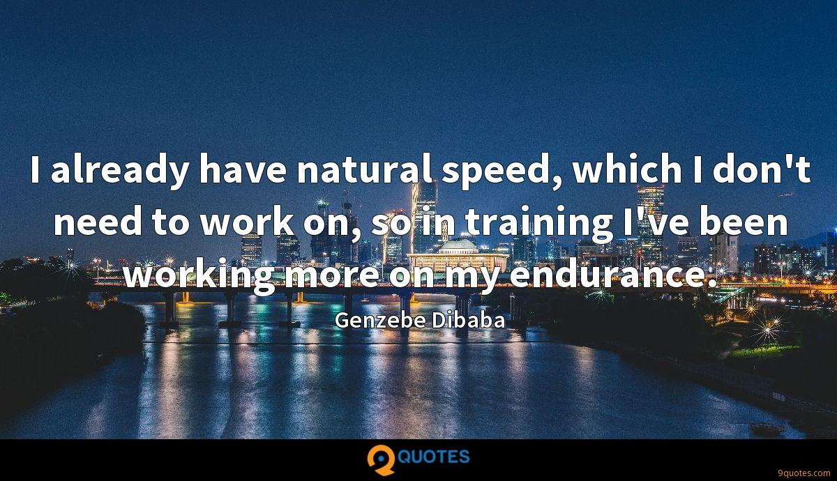I already have natural speed, which I don't need to work on, so in training I've been working more on my endurance.