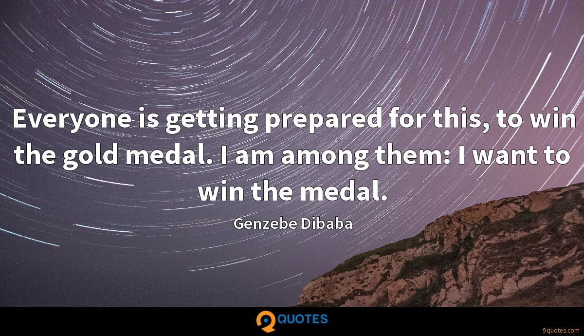 Everyone is getting prepared for this, to win the gold medal. I am among them: I want to win the medal.