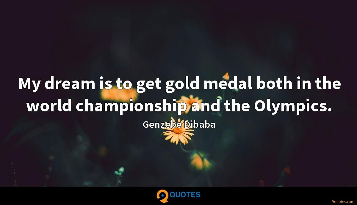 My dream is to get gold medal both in the world championship and the Olympics.