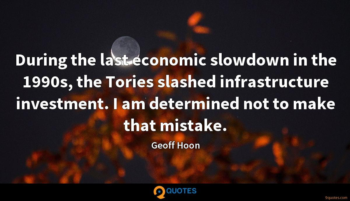 During the last economic slowdown in the 1990s, the Tories slashed infrastructure investment. I am determined not to make that mistake.